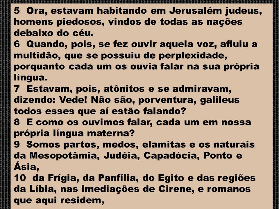 5 Ora, estavam habitando em Jerusalém judeus, homens piedosos, vindos de todas as nações debaixo do céu. 6 Quando, pois, se fez ouvir aquela voz, aflu