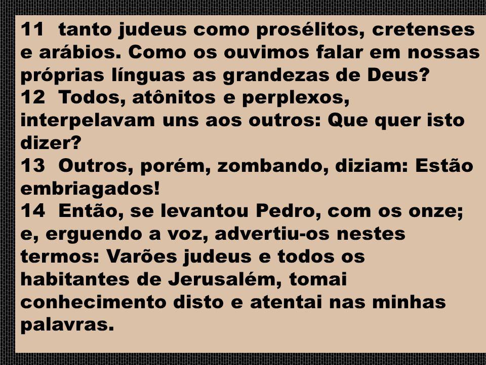 11 tanto judeus como prosélitos, cretenses e arábios. Como os ouvimos falar em nossas próprias línguas as grandezas de Deus? 12 Todos, atônitos e perp