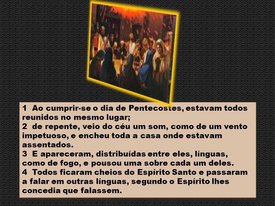 1 Ao cumprir-se o dia de Pentecostes, estavam todos reunidos no mesmo lugar; 2 de repente, veio do céu um som, como de um vento impetuoso, e encheu to