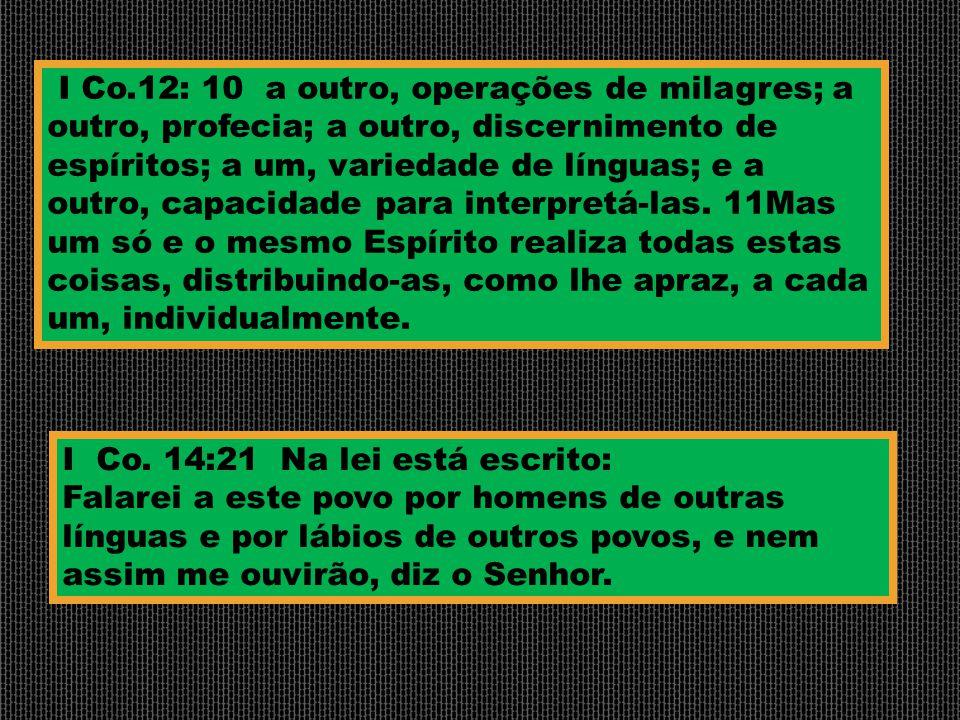 I Co.12: 10 a outro, operações de milagres; a outro, profecia; a outro, discernimento de espíritos; a um, variedade de línguas; e a outro, capacidade