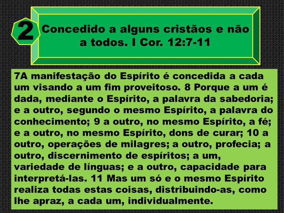Concedido a alguns cristãos e não a todos. I Cor. 12:7-11 2 7A manifestação do Espírito é concedida a cada um visando a um fim proveitoso. 8 Porque a