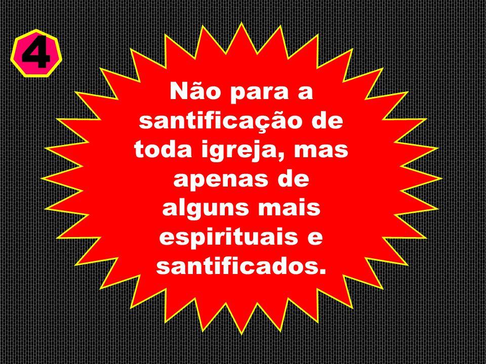 Não para a santificação de toda igreja, mas apenas de alguns mais espirituais e santificados. 4