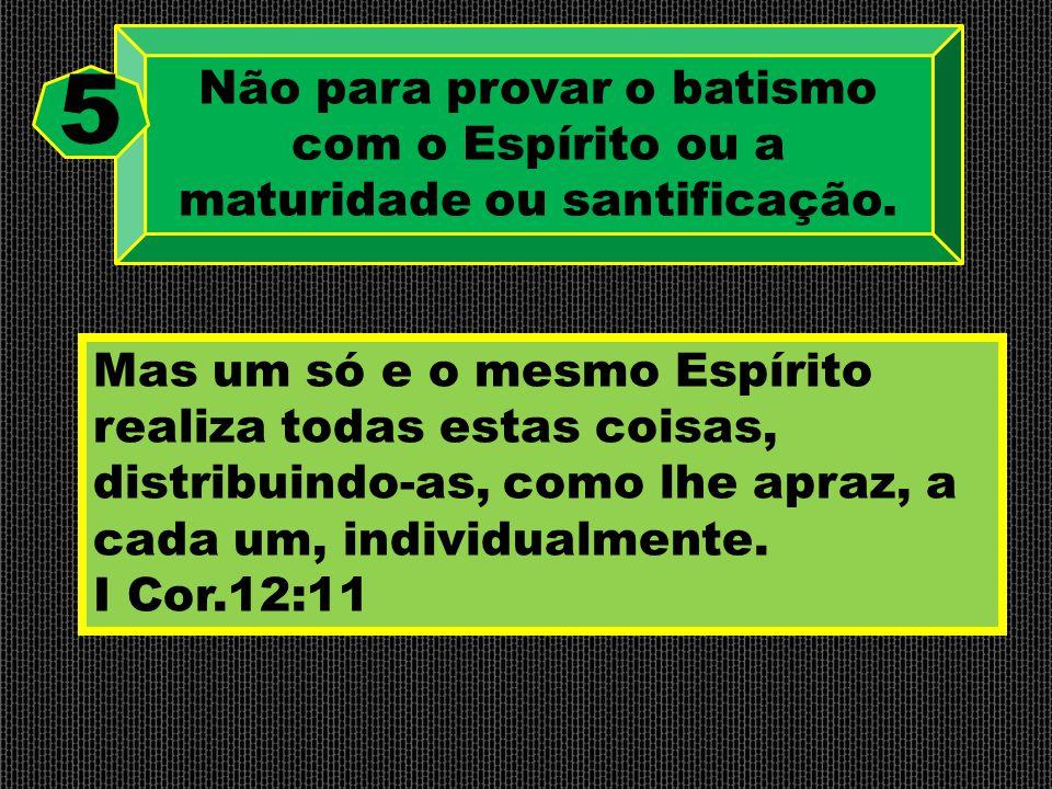 Não para provar o batismo com o Espírito ou a maturidade ou santificação. 5 Mas um só e o mesmo Espírito realiza todas estas coisas, distribuindo-as,