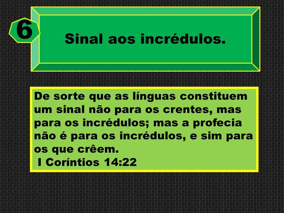 Sinal aos incrédulos. 6 De sorte que as línguas constituem um sinal não para os crentes, mas para os incrédulos; mas a profecia não é para os incrédul