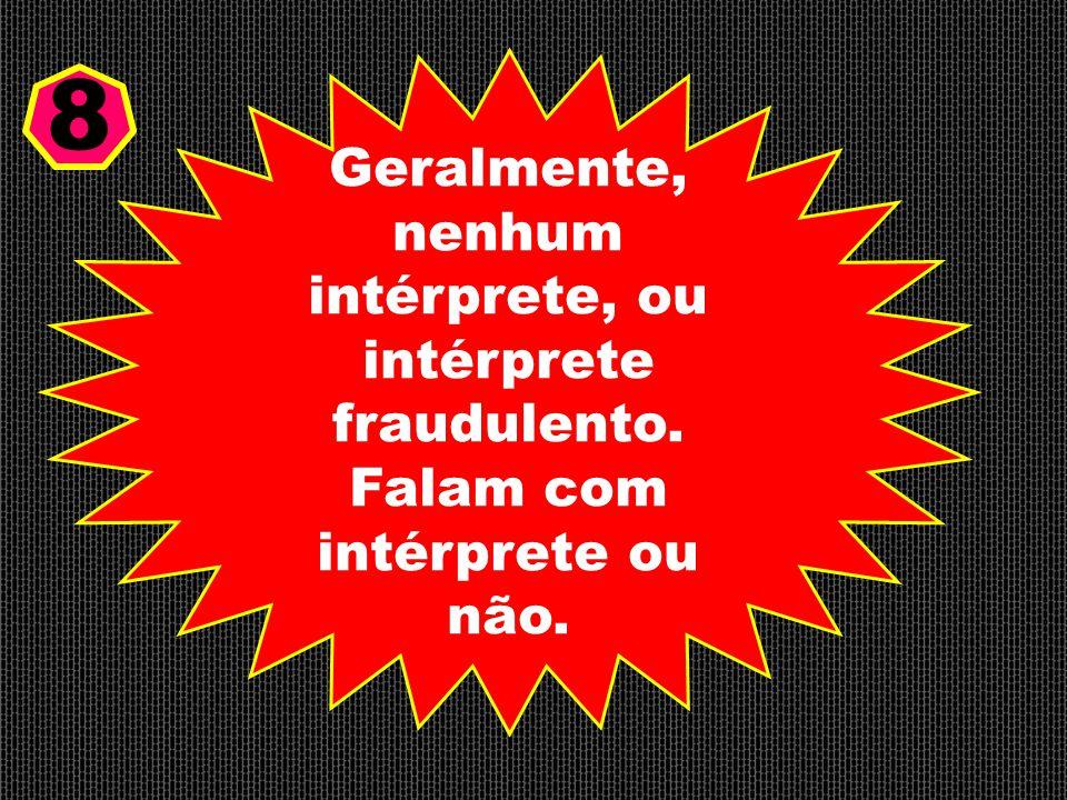 Geralmente, nenhum intérprete, ou intérprete fraudulento. Falam com intérprete ou não. 8