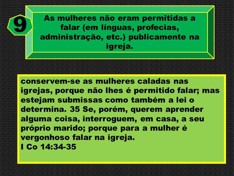 As mulheres não eram permitidas a falar (em línguas, profecias, administração, etc.) publicamente na igreja. 9 conservem-se as mulheres caladas nas ig