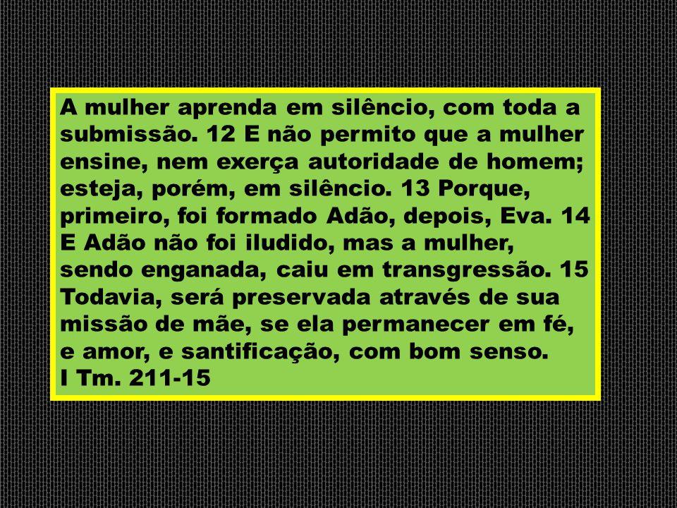 A mulher aprenda em silêncio, com toda a submissão. 12 E não permito que a mulher ensine, nem exerça autoridade de homem; esteja, porém, em silêncio.