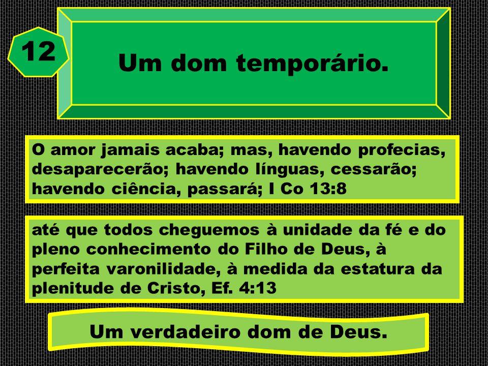 Um dom temporário. 12 O amor jamais acaba; mas, havendo profecias, desaparecerão; havendo línguas, cessarão; havendo ciência, passará; I Co 13:8 até q