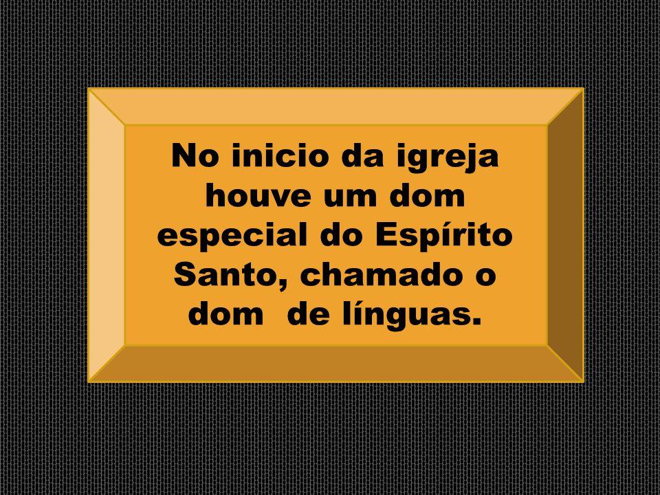 No inicio da igreja houve um dom especial do Espírito Santo, chamado o dom de línguas.