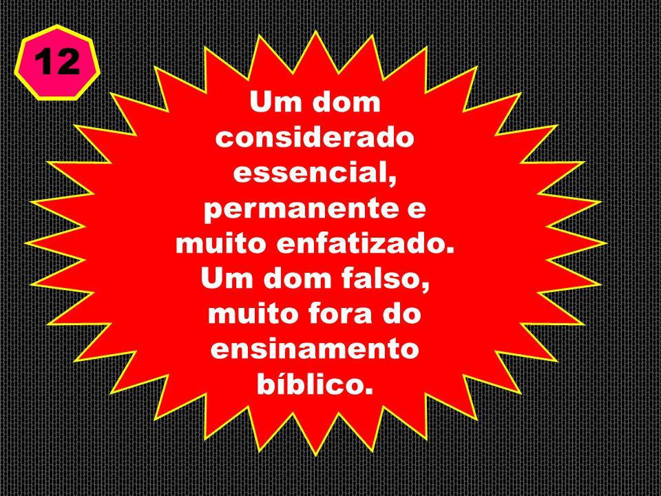 Um dom considerado essencial, permanente e muito enfatizado. Um dom falso, muito fora do ensinamento bíblico. 12