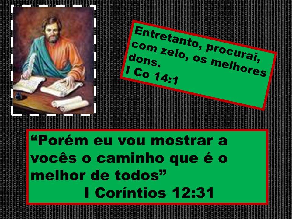 """""""Porém eu vou mostrar a vocês o caminho que é o melhor de todos"""" I Coríntios 12:31 Entretanto, procurai, com zelo, os melhores dons. I Co 14:1"""