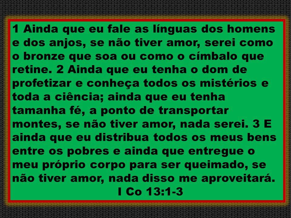 1 Ainda que eu fale as línguas dos homens e dos anjos, se não tiver amor, serei como o bronze que soa ou como o címbalo que retine. 2 Ainda que eu ten