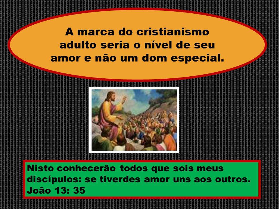 Nisto conhecerão todos que sois meus discípulos: se tiverdes amor uns aos outros. João 13: 35 A marca do cristianismo adulto seria o nível de seu amor