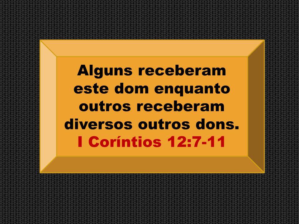 Alguns receberam este dom enquanto outros receberam diversos outros dons. I Coríntios 12:7-11