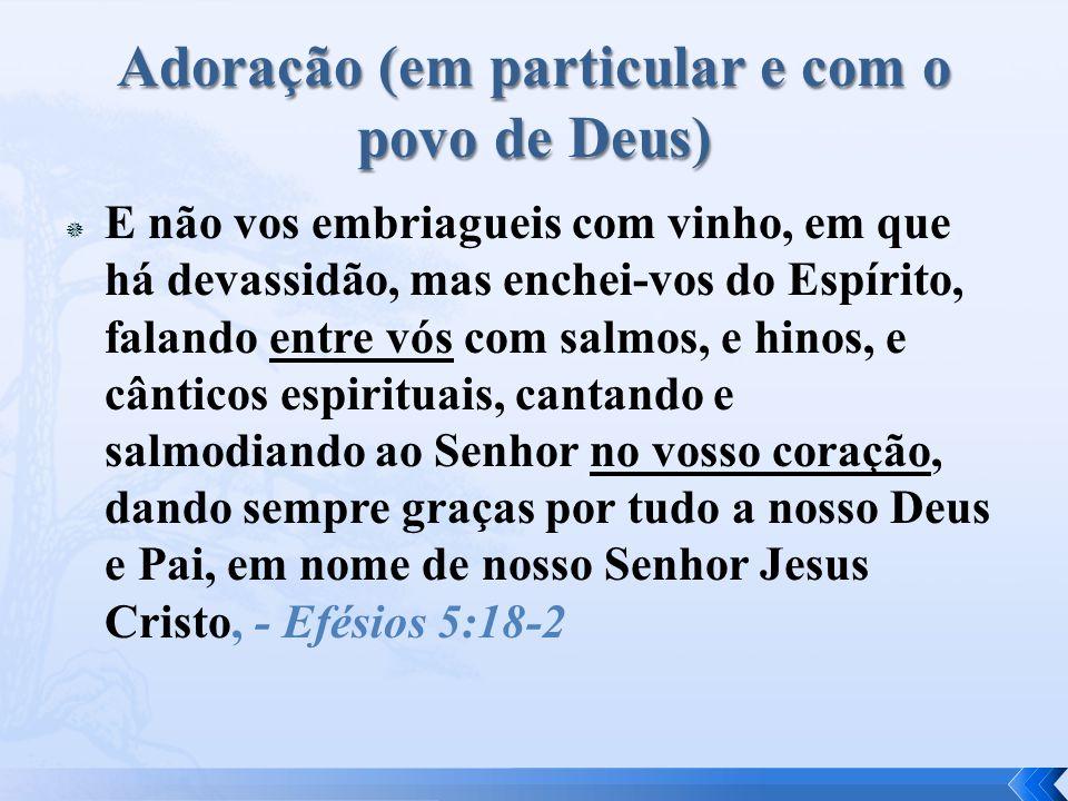  E não vos embriagueis com vinho, em que há devassidão, mas enchei-vos do Espírito, falando entre vós com salmos, e hinos, e cânticos espirituais, cantando e salmodiando ao Senhor no vosso coração, dando sempre graças por tudo a nosso Deus e Pai, em nome de nosso Senhor Jesus Cristo, - Efésios 5:18-2