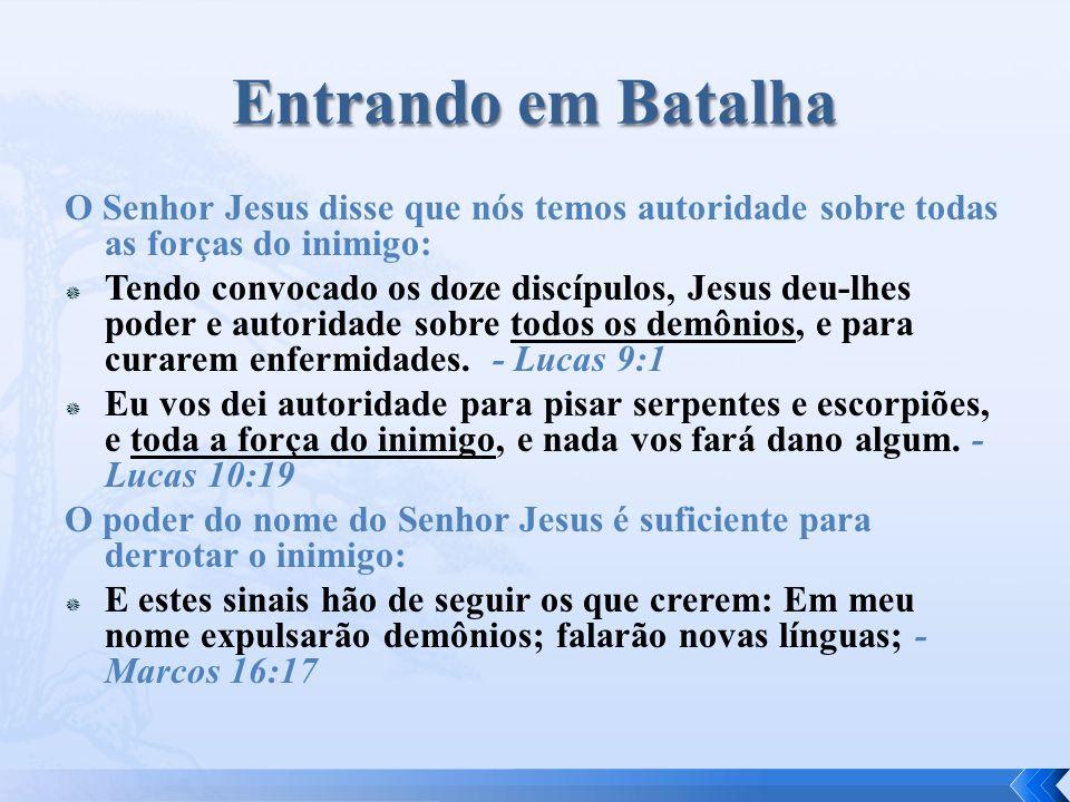 O Senhor Jesus disse que nós temos autoridade sobre todas as forças do inimigo:  Tendo convocado os doze discípulos, Jesus deu-lhes poder e autoridade sobre todos os demônios, e para curarem enfermidades.