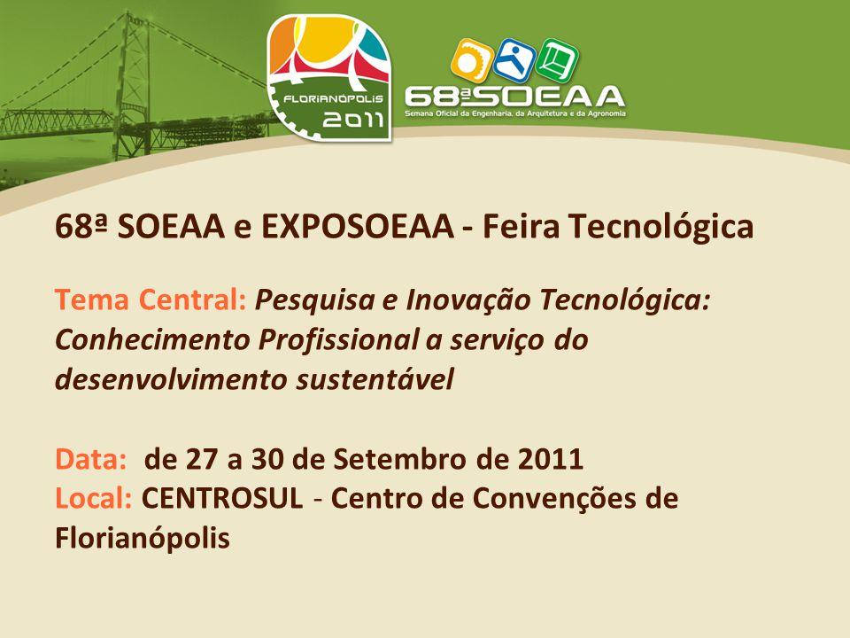 68ª SOEAA e EXPOSOEAA - Feira Tecnológica Tema Central: Pesquisa e Inovação Tecnológica: Conhecimento Profissional a serviço do desenvolvimento sustentável Data: de 27 a 30 de Setembro de 2011 Local: CENTROSUL - Centro de Convenções de Florianópolis