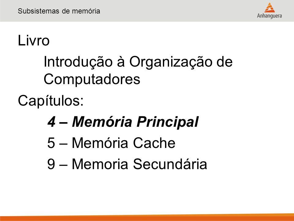 Subsistemas de memória Livro Introdução à Organização de Computadores Capítulos: 4 – Memória Principal 5 – Memória Cache 9 – Memoria Secundária