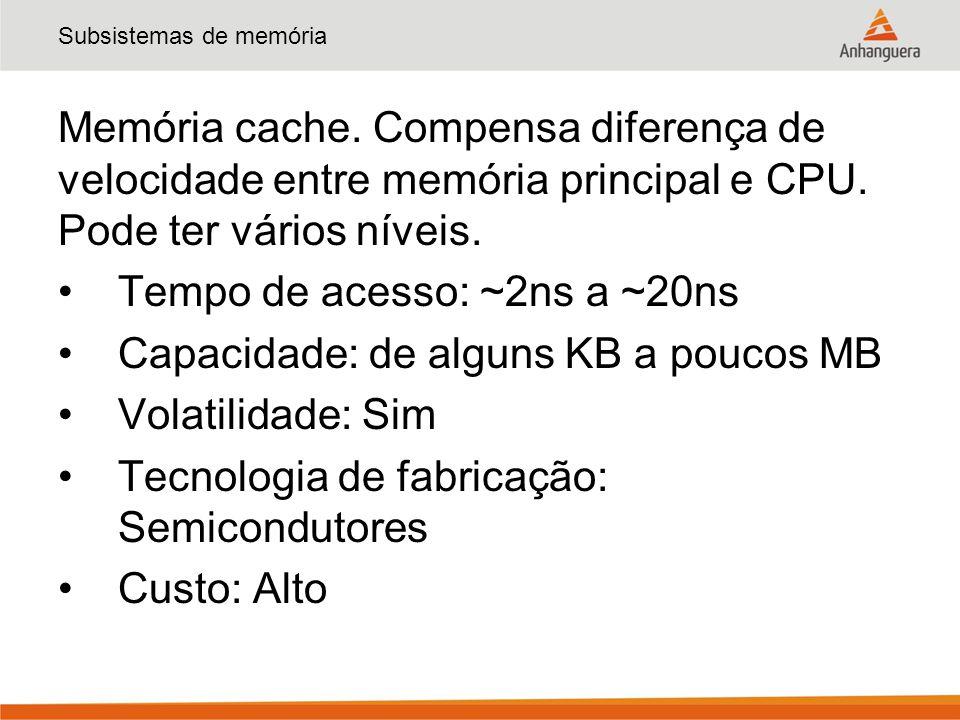 Subsistemas de memória Memória cache. Compensa diferença de velocidade entre memória principal e CPU. Pode ter vários níveis. Tempo de acesso: ~2ns a