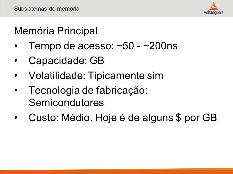 Subsistemas de memória Memória Principal Tempo de acesso: ~50 - ~200ns Capacidade: GB Volatilidade: Tipicamente sim Tecnologia de fabricação: Semicond