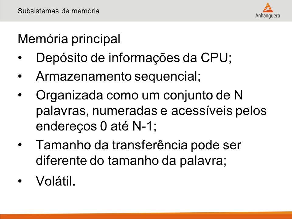 Subsistemas de memória Memória principal Depósito de informações da CPU; Armazenamento sequencial; Organizada como um conjunto de N palavras, numerada