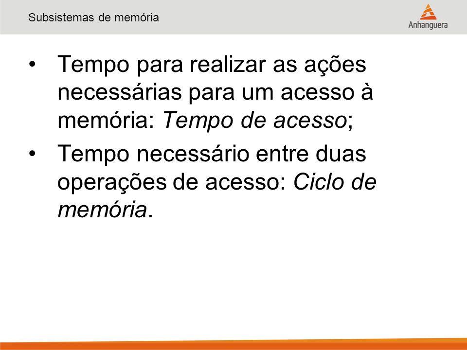 Subsistemas de memória Tempo para realizar as ações necessárias para um acesso à memória: Tempo de acesso; Tempo necessário entre duas operações de ac