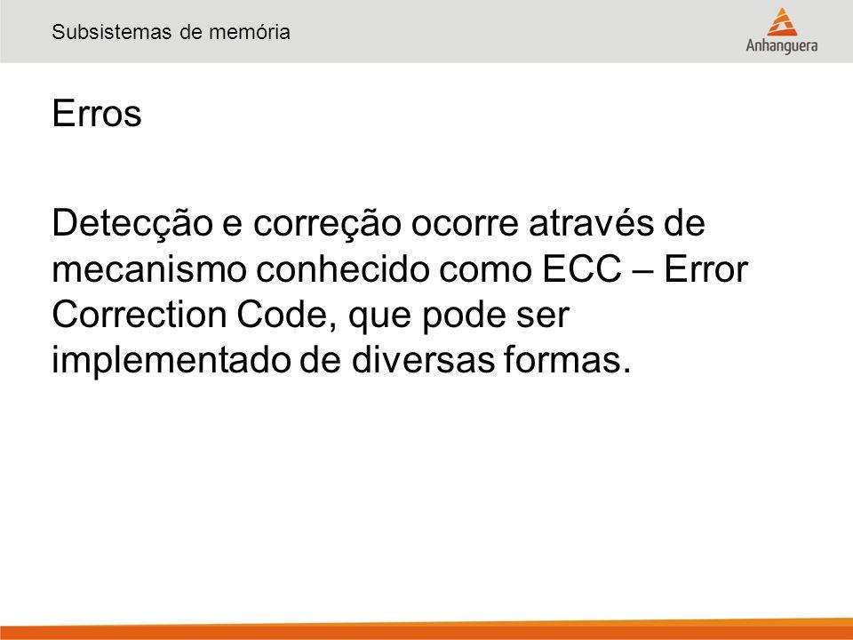 Subsistemas de memória Erros Detecção e correção ocorre através de mecanismo conhecido como ECC – Error Correction Code, que pode ser implementado de