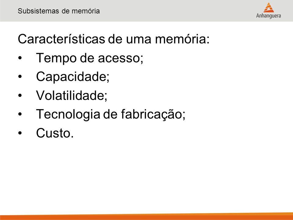 Subsistemas de memória Características de uma memória: Tempo de acesso; Capacidade; Volatilidade; Tecnologia de fabricação; Custo.