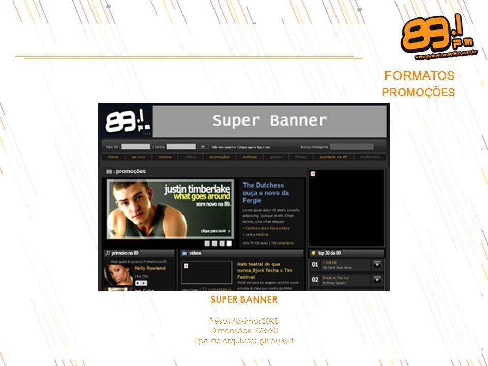 FORMATOS PROMOÇÕES SUPER BANNER Peso Máximo: 30KB Dimensões: 728x90 Tipo de arquivos:.gif ou swf
