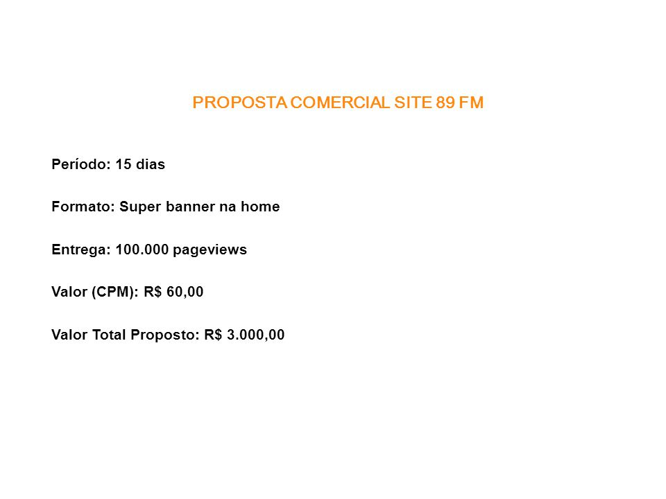 PROPOSTA COMERCIAL SITE 89 FM Período: 15 dias Formato: Super banner na home Entrega: 100.000 pageviews Valor (CPM): R$ 60,00 Valor Total Proposto: R$ 3.000,00
