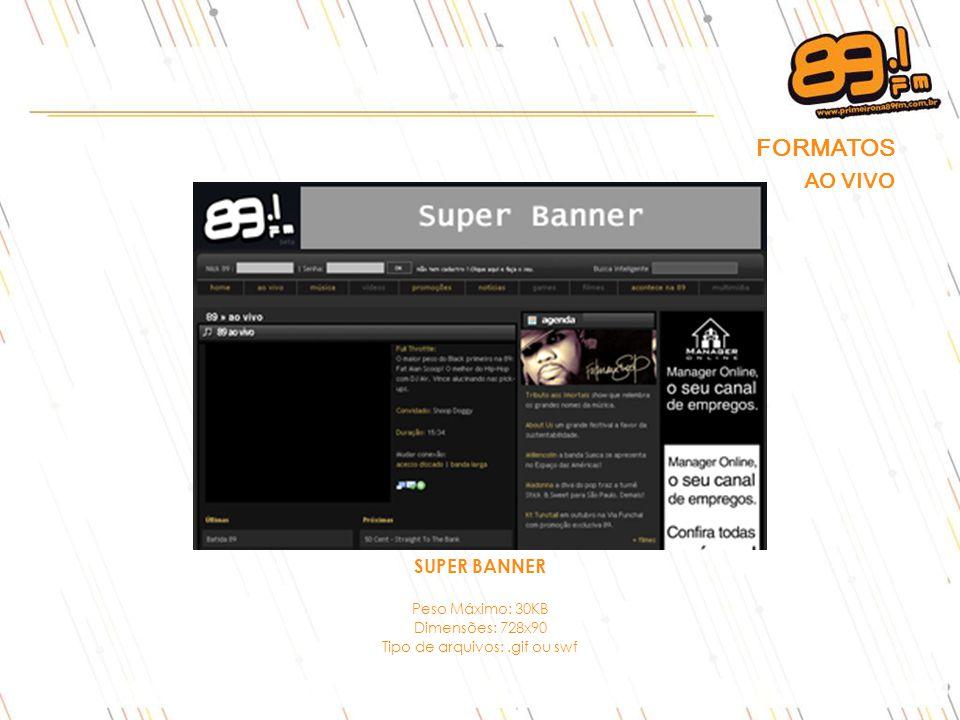 SUPER BANNER Peso Máximo: 30KB Dimensões: 728x90 Tipo de arquivos:.gif ou swf FORMATOS AO VIVO