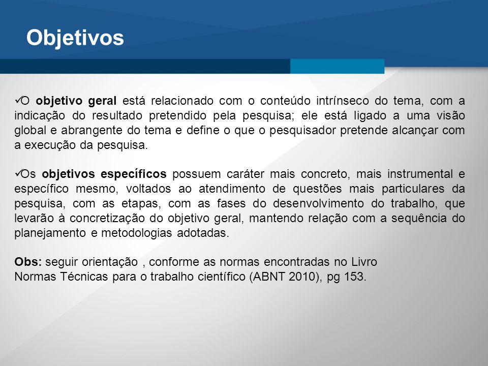 Objetivos O objetivo geral está relacionado com o conteúdo intrínseco do tema, com a indicação do resultado pretendido pela pesquisa; ele está ligado