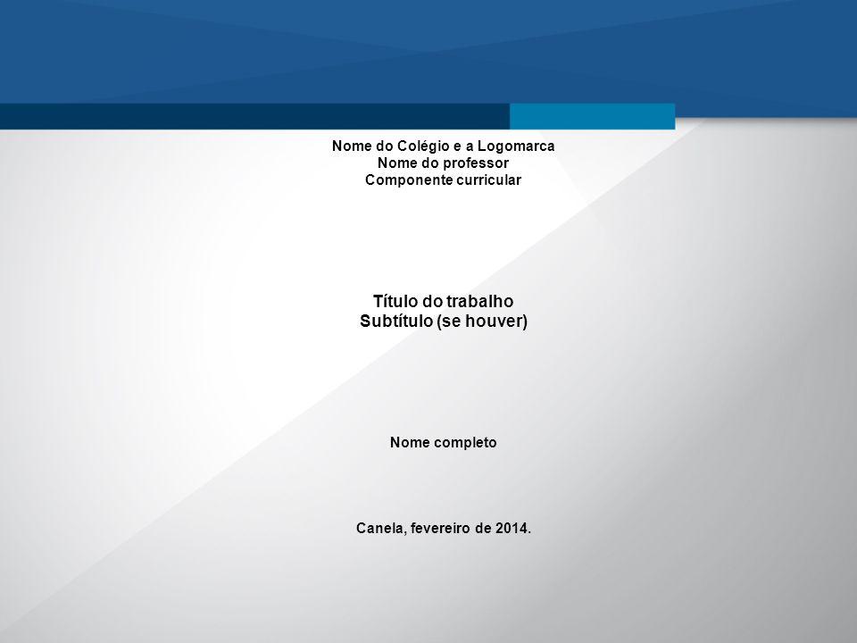 Nome do Colégio e a Logomarca Nome do professor Componente curricular Título do trabalho Subtítulo (se houver) Nome completo Canela, fevereiro de 2014