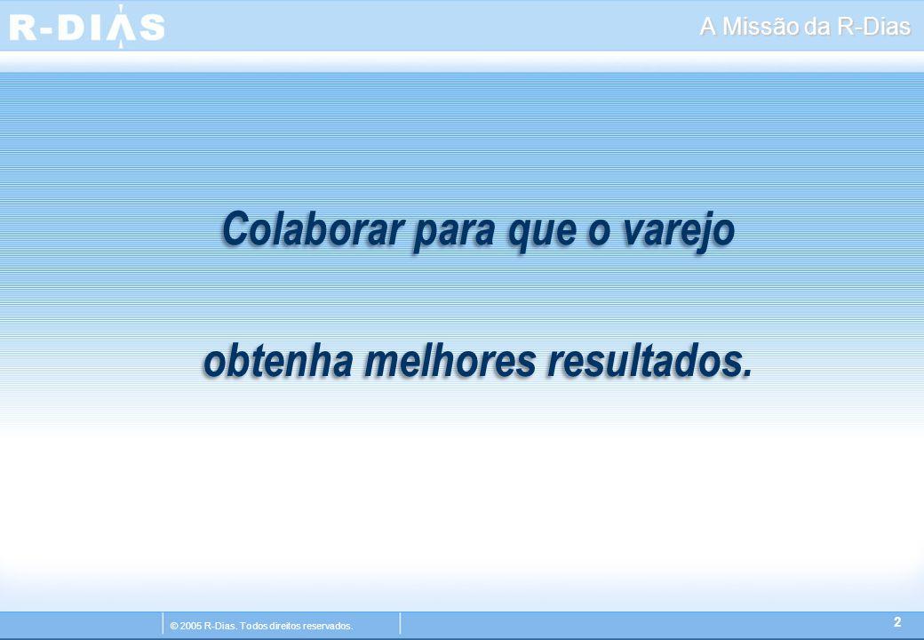 © 2005 R-Dias. Todos direitos reservados. A Missão da R-Dias Colaborar para que o varejo obtenha melhores resultados. 2