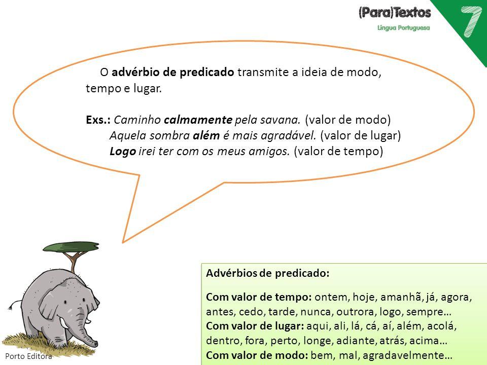 Porto Editora Advérbios de predicado: Com valor de tempo: ontem, hoje, amanhã, já, agora, antes, cedo, tarde, nunca, outrora, logo, sempre… Com valor