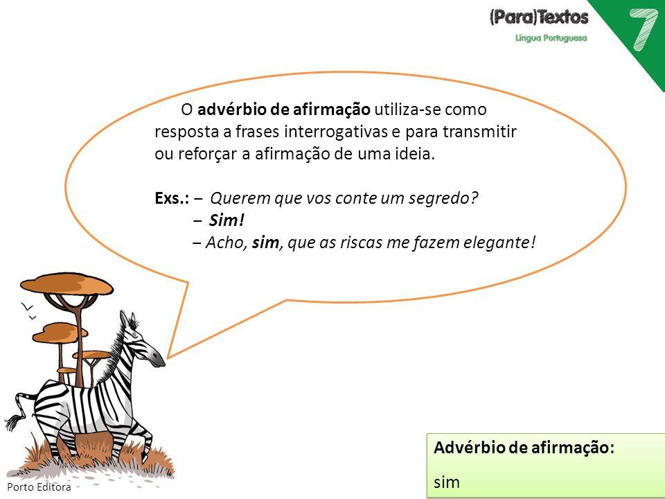 Porto Editora O advérbio de afirmação utiliza-se como resposta a frases interrogativas e para transmitir ou reforçar a afirmação de uma ideia. Exs.: ‒