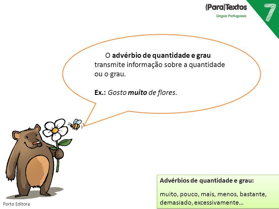 O advérbio de quantidade e grau transmite informação sobre a quantidade ou o grau. Ex.: Gosto muito de flores. Advérbios de quantidade e grau: muito,