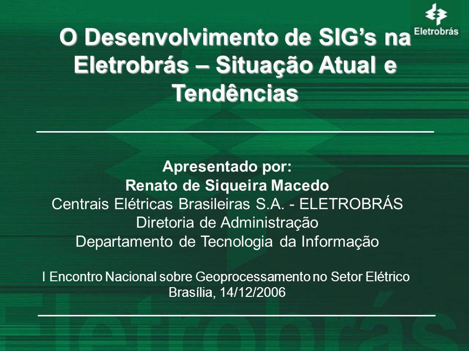 O Desenvolvimento de SIG's na Eletrobrás – Situação Atual e Tendências Apresentado por: Renato de Siqueira Macedo Centrais Elétricas Brasileiras S.A.