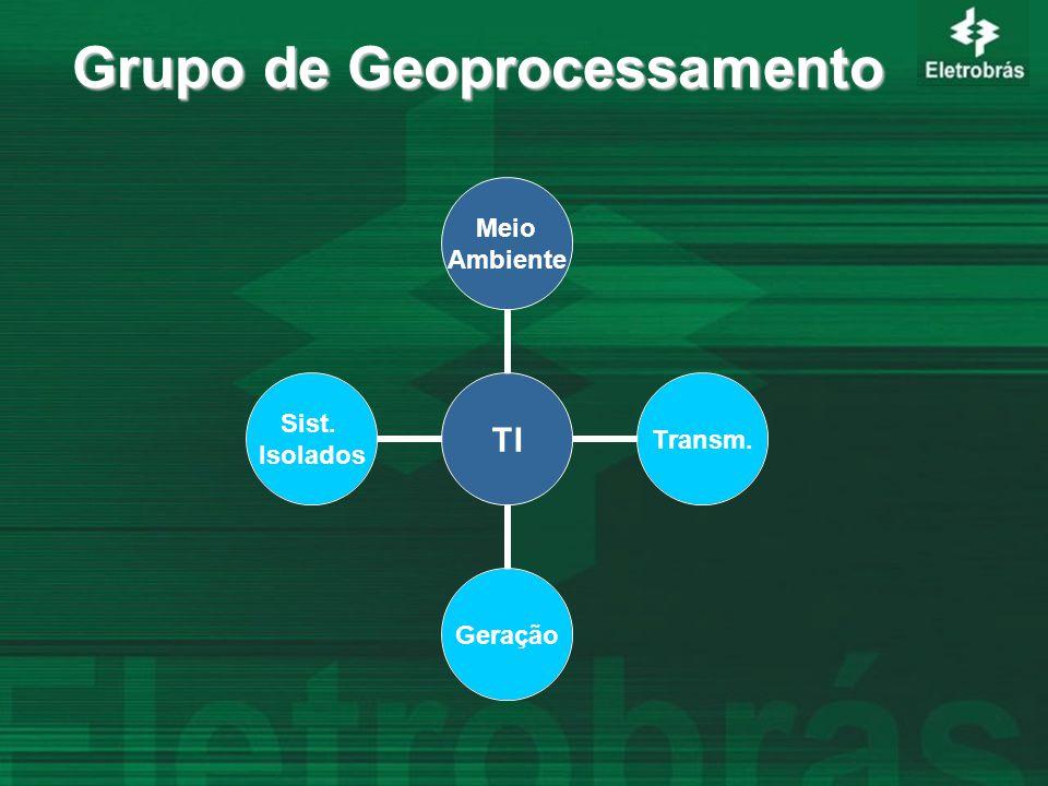 Grupo de Geoprocessamento TI Meio Ambiente Transm.Geração Sist. Isolados