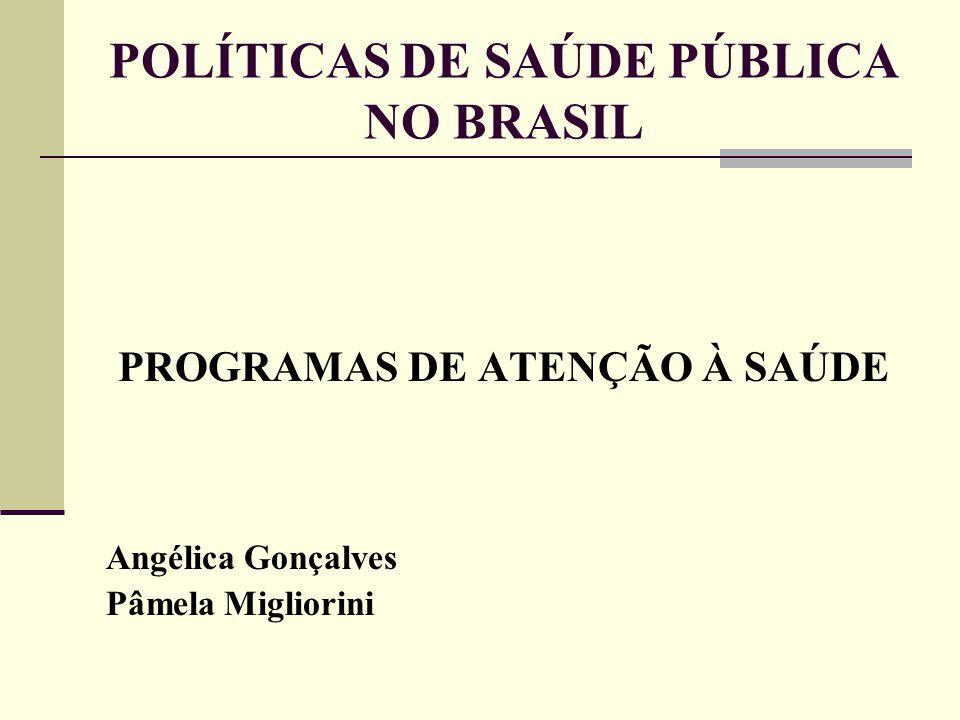 POLÍTICAS DE SAÚDE PÚBLICA NO BRASIL PROGRAMAS DE ATENÇÃO À SAÚDE Angélica Gonçalves Pâmela Migliorini