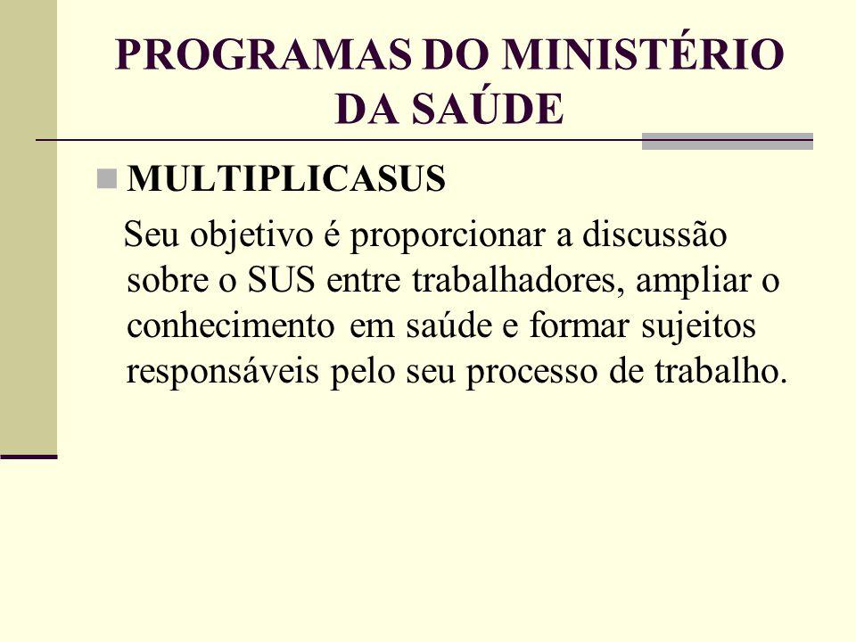PROGRAMAS DO MINISTÉRIO DA SAÚDE MULTIPLICASUS Seu objetivo é proporcionar a discussão sobre o SUS entre trabalhadores, ampliar o conhecimento em saúd