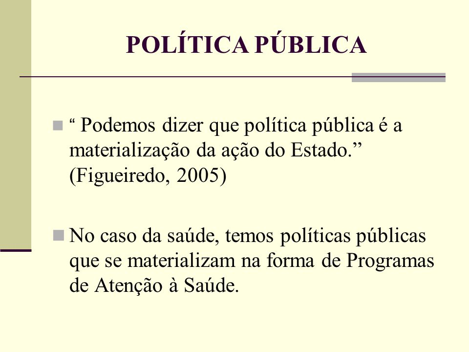 """POLÍTICA PÚBLICA """" Podemos dizer que política pública é a materialização da ação do Estado."""" (Figueiredo, 2005) No caso da saúde, temos políticas públ"""