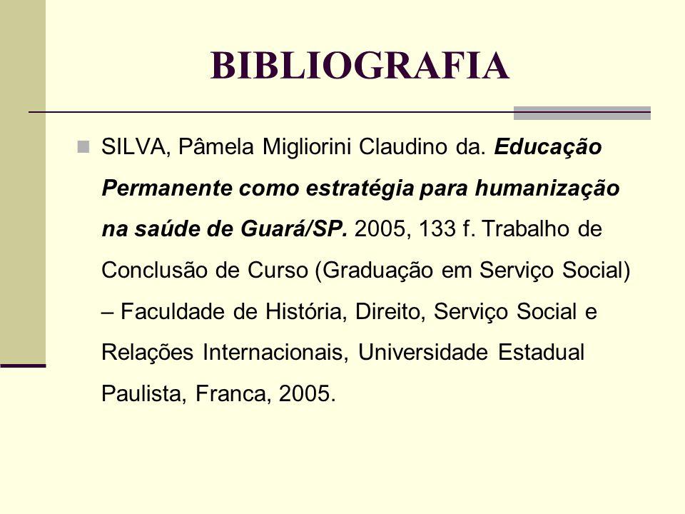 BIBLIOGRAFIA SILVA, Pâmela Migliorini Claudino da. Educação Permanente como estratégia para humanização na saúde de Guará/SP. 2005, 133 f. Trabalho de