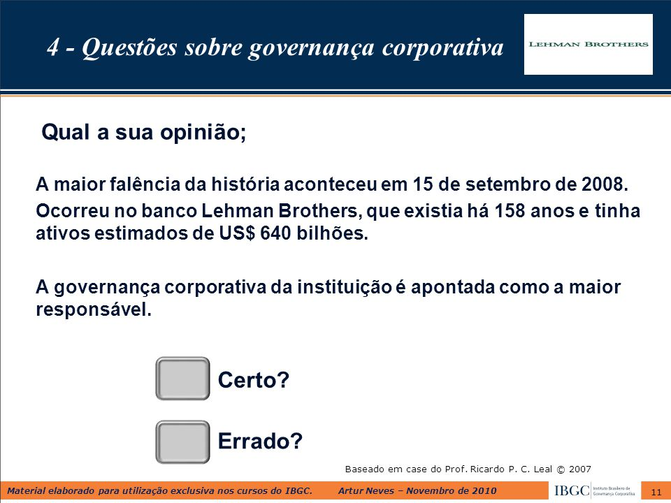 Material elaborado para utilização exclusiva nos cursos do IBGC. Artur Neves – Novembro de 2010 11 Baseado em case do Prof. Ricardo P. C. Leal © 2007
