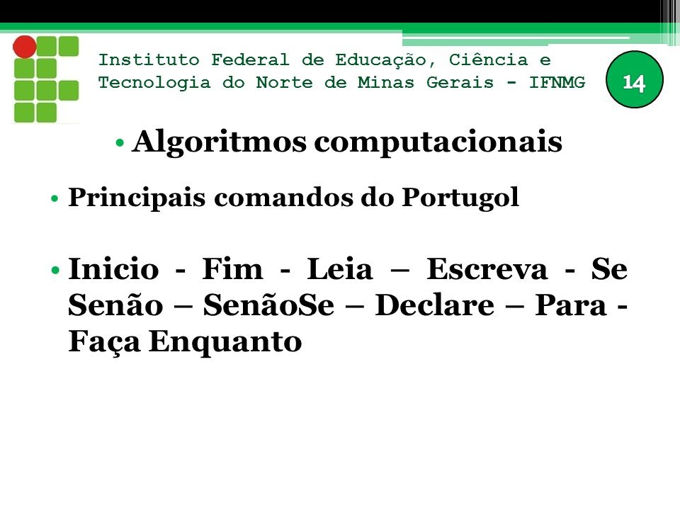 Instituto Federal de Educação, Ciência e Tecnologia do Norte de Minas Gerais - IFNMG Algoritmos computacionais Principais comandos do Portugol Inicio - Fim - Leia – Escreva - Se Senão – SenãoSe – Declare – Para - Faça Enquanto