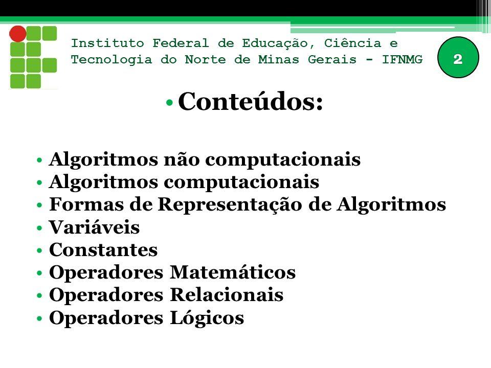 Instituto Federal de Educação, Ciência e Tecnologia do Norte de Minas Gerais - IFNMG Conteúdos: Algoritmos não computacionais Algoritmos computacionais Formas de Representação de Algoritmos Variáveis Constantes Operadores Matemáticos Operadores Relacionais Operadores Lógicos