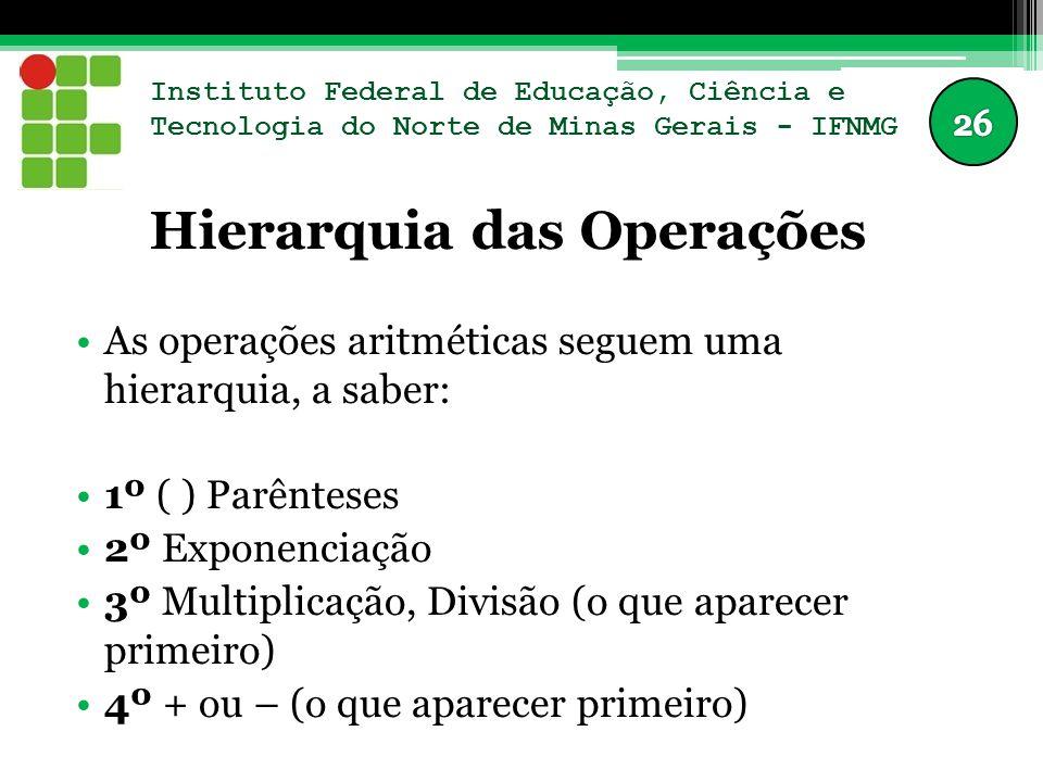 Instituto Federal de Educação, Ciência e Tecnologia do Norte de Minas Gerais - IFNMG Hierarquia das Operações As operações aritméticas seguem uma hierarquia, a saber: 1º ( ) Parênteses 2º Exponenciação 3º Multiplicação, Divisão (o que aparecer primeiro) 4º + ou – (o que aparecer primeiro)