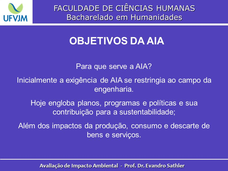 FACULDADE DE CIÊNCIAS HUMANAS Bacharelado em Humanidades Avaliação de Impacto Ambiental - Prof. Dr. Evandro Sathler OBJETIVOS DA AIA Para que serve a