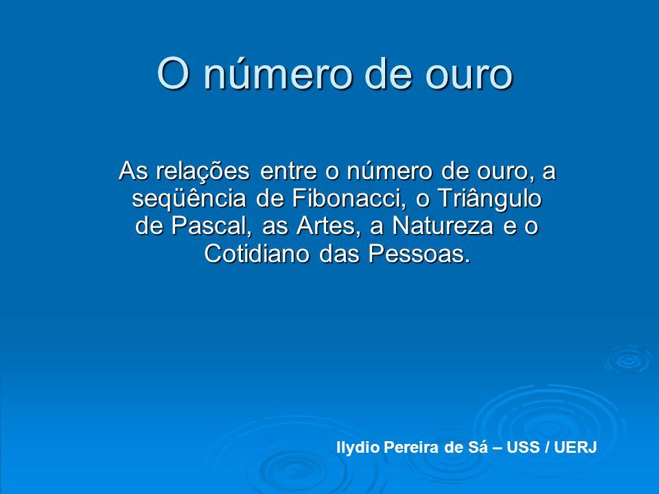 O número de ouro As relações entre o número de ouro, a seqüência de Fibonacci, o Triângulo de Pascal, as Artes, a Natureza e o Cotidiano das Pessoas.
