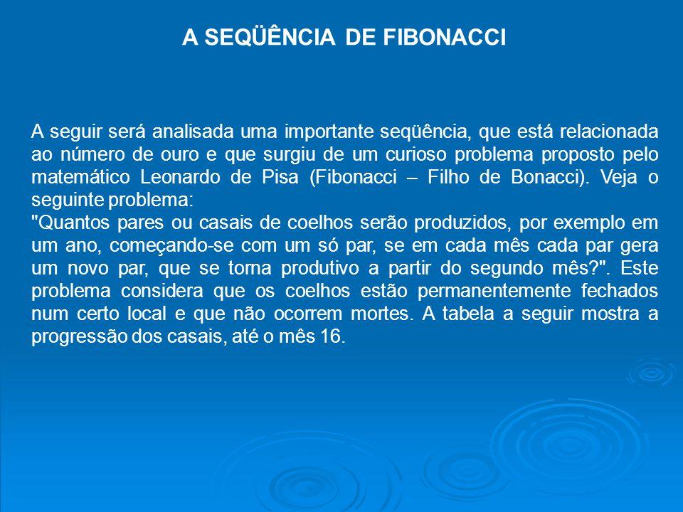 A SEQÜÊNCIA DE FIBONACCI A seguir será analisada uma importante seqüência, que está relacionada ao número de ouro e que surgiu de um curioso problema proposto pelo matemático Leonardo de Pisa (Fibonacci – Filho de Bonacci).